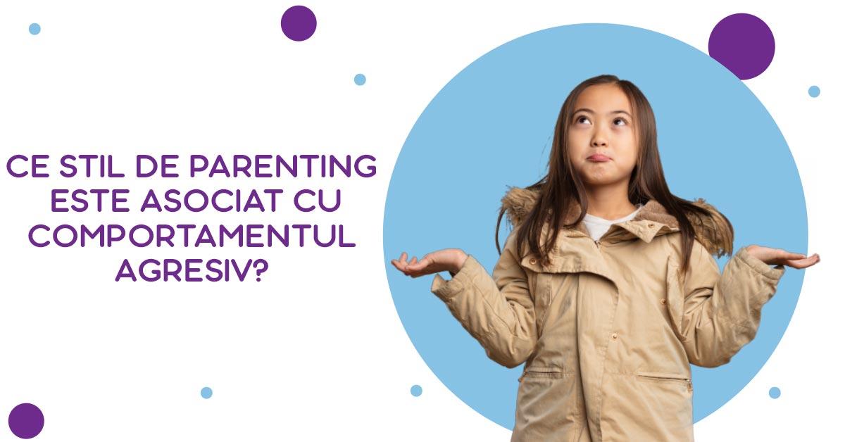 Ce stil de parenting este asociat cu comportamentul agresiv?