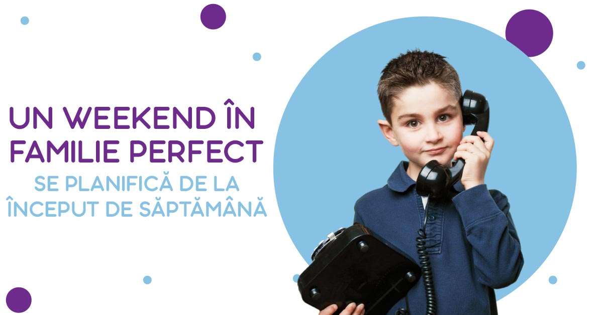 Un weekend în familie perfect, se planifică de la început de săptămână